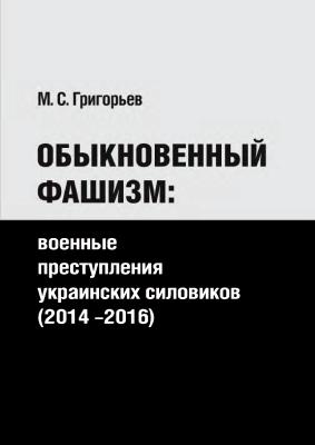 М.С. Григорьев. Обыкновенный фашизм: военные преступления украинских силовиков (2014–2016)